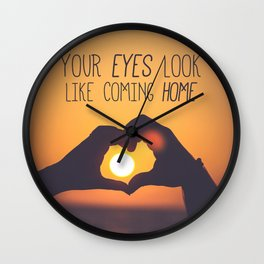 Your Eyes Look Like Coming Home Wall Clock