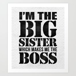 I'm the Big Sister Which Makes Me the Boss Art Print