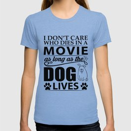 I don't care who dies in a movie, as long as the dog lives! T-shirt