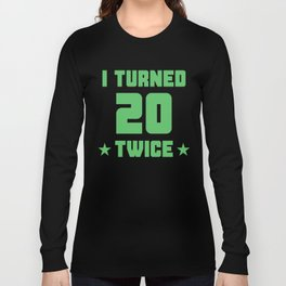 I Turned 20 Twice Funny 40th Birthday Long Sleeve T-shirt