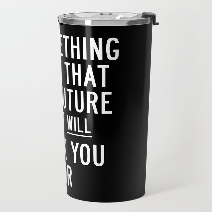 Do Something Today That Your Future Self Will Thank You For Inspirational Life Quote Bedroom Art Travel Mug