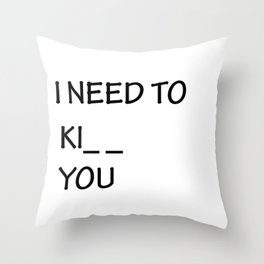 I Need to Ki_ _  You Throw Pillow