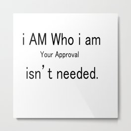 I am who i am, your approval isn't needed Metal Print