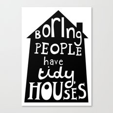 Boring People Have Tidy Houses Canvas Print