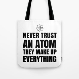 NEVER TRUST AN ATOM THEY MAKE UP EVERYTHING Tote Bag