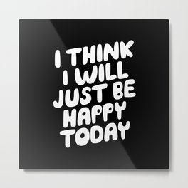 I Think I Will Just Be Happy Today motivational typography in black and white home wall decor Metal Print