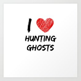 I Love Hunting Ghosts Art Print