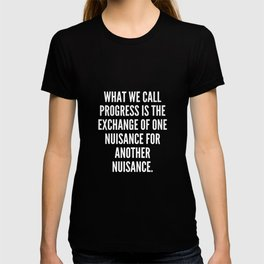 What we call progress is the exchange of one nuisance for another nuisance T-shirt