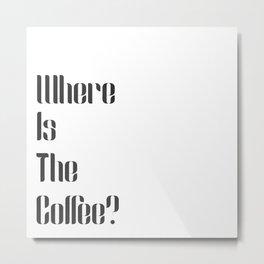 Where is the Coffee? Metal Print