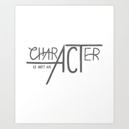 Character is Not an Act Art Print