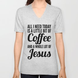 All I Need Today Is a Little Bit of Coffee and a Whole Lot of Jesus Unisex V-Neck