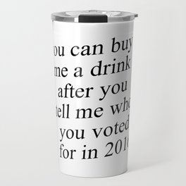 You Can Buy Me a Drink After You Tell Me Who You Voted for in 2016 Travel Mug