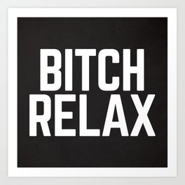 Bitch Relax Funny Quote Art Print