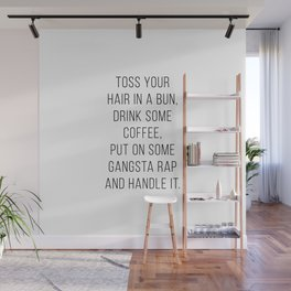 Toss Your Hair In A Bun, Drink Some Coffee, Put On Some Gangsta Rap and Handle It Minimal Wall Mural