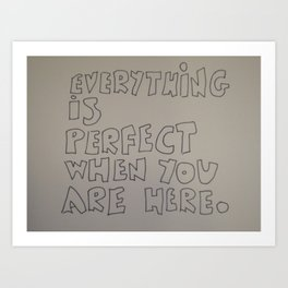 Everything is perfect when you are here Art Print
