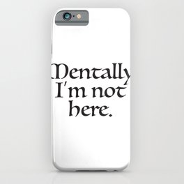 Mentally, I'm not here iPhone Case
