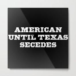 American Until Texas Secedes - Texit Metal Print