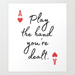 Play the hand you're dealt - Poker quote Art Print