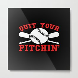 Quit Your Pitchin' Funny Baseball Metal Print