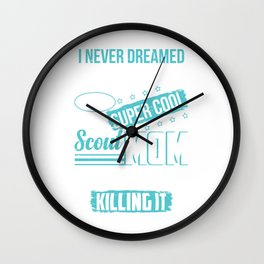 I Never Dreamed I'd Grow Up To Be A Super Cool Scout Mom But Here I Am Killing It Wall Clock