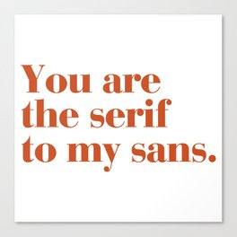You are the serif to my sans Canvas Print