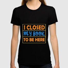 I Closed My Book To Be Here Design Für einen Bibliothekar graphic T-shirt