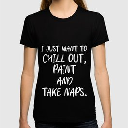 I Just Want To Chill Out Paint & Take Naps For Painters T-shirt