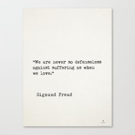 """We are never so defenseless against suffering as when we love.""  — Sigmund Freud Canvas Print"