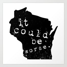 """Wisconsin: """"It Could Be Worse"""" Art Print"""