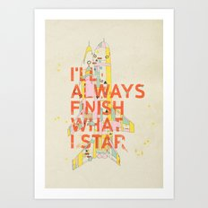 I'LL ALWAYS FINISH WHAT I STAR... Art Print