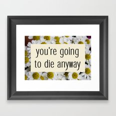 going to die anyway. Framed Art Print