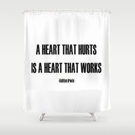 A Heart that hurts is a heart that works quote  Shower Curtain