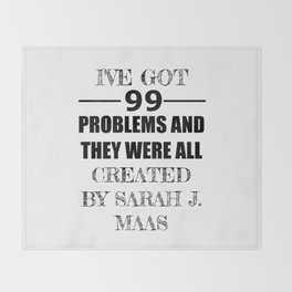 I've Got 99 Problems and They Were All Created by Sarah J. Maas Throw Blanket