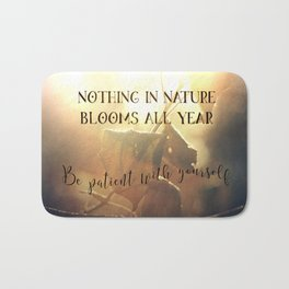 Nothing in Nature Blooms all Year - Be Patient with Yourself Bath Mat