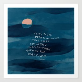 Cling To Joy, Bold, Audacious Joy That Looks For Light In Everything Even In The Waiting. Art Print