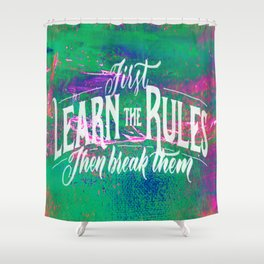 First Learn The Rules Then Break Them Shower Curtain