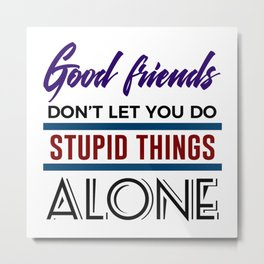 Good Friends Do Stupid Things Together Metal Print
