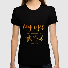 Christian,BibleVerse,My eyes are always on  the Lord,Psalm 25:15 T-shirt
