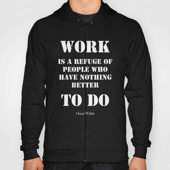 """Work is a refuge of people who have nothing better to do"" -  Oscar Wilde Hoody"