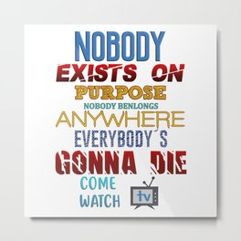 Nobody exists on purpose Metal Print