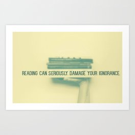 Reading can seriously damage your ignorance Art Print