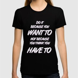 Because YOU want to T-shirt
