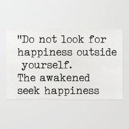 """Do not look for happiness outside yourself. The awakened seek happiness inside."" Rug"