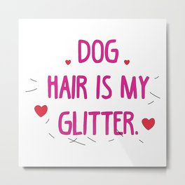 Dog hair is my glitter pink Metal Print