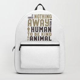 Animal Lover Be Kind to Animals Takes nothing away from a human to be kind to an animal Backpack