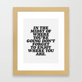 IN THE MIDST OF WHERE YOU'RE GOING DON'T FORGET TO ENJOY WHERE YOU ARE motivational typography Framed Art Print
