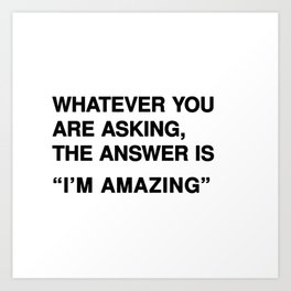 """Whatever you are asking, the answer is """"I'm amazing"""" Art Print"""