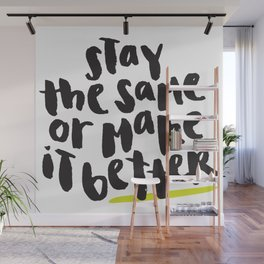 Stay the Same or Make It Better Wall Mural