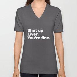 Shut up Liver. You're fine. Unisex V-Neck
