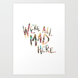 We're All Mad Here. Art Print